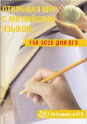 Открывая мир с английским языком, 150 эссе для ЕГЭ, Юнёва С.А., 2011