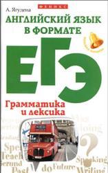Английский язык в формате ЕГЭ, Грамматика и лексика, Ягудена А., 2016