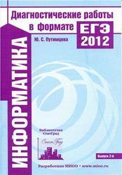 Информатика, Диагностические работы в формате ЕГЭ 2012, Путимцева Ю.С., 2012