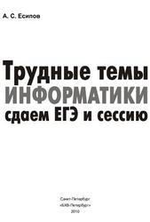 Трудные темы информатики, Сдаем ЕГЭ и сессию, Есипов А.С., 2010