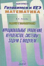 Готовимся к ЕГЭ по математике. Задачи с параметрами. Иррациональные уравнения, неравенства, системы, задачи с модулем. Локоть В.В., 2010