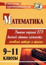 Математика. 9-11 классы. Решение заданий ЕГЭ высокой степени сложности. Основные методы и приемы. Куканов М.А., 2009