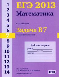 ЕГЭ 2013, Математика, Задача B7, Значения выражений, Рабочая тетрадь, Шестаков С.А.