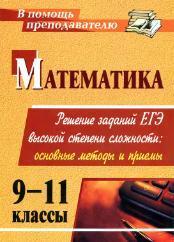 Математика - 9-11 классы - Решение заданий ЕГЭ высокой степени сложности - Основные методы и приемы - Куканов М.А.