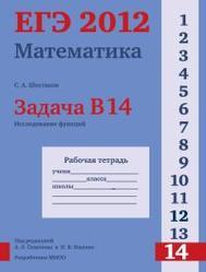 ЕГЭ 2012, Математика, Задача B14, Исследование функций, Рабочая тетрадь, Шестаков С.А.