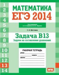 ЕГЭ 2014, Математика, Задача B13, Задачи на составление уравнений, Рабочая тетрадь, Шестаков С.А.