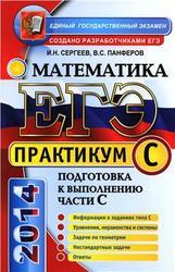 ЕГЭ, Практикум по математике, Подготовка к выполнению части С, Сергеев И.Н., Панферов В.С., 2014