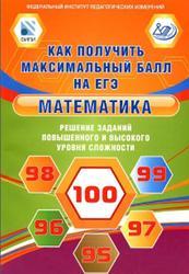 Математика, Решение заданий повышенного и высокого уровня сложности, Как получить максимальный балл на ЕГЭ, Семенов А.В., Ященко И.В., Высоцк