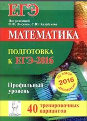 Математика, Подготовка к ЕГЭ-2016, Профильный уровень, 40 тренировочных вариантов по демоверсии на 2016 год, Лысенко Ф.Ф., Кулабухов С.Ю., 2015