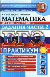 ЕГЭ, Математика, Практикум , Профильный уровень, Задания части 2, Сергеев И.Н., Панферов В.С., 2017