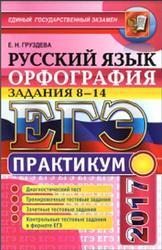 ЕГЭ, Орфография, Задания 8-14, Практикум по русскому языку, Груздева Е.Н., 2017