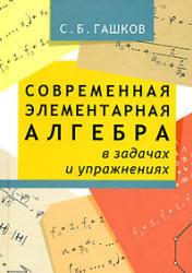 Современная элементарная алгебра в задачах и решениях. Гашков С.Б. 2006