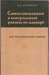 Самостоятельные и контрольные работы по алгебре. Муравин К.С. 1971