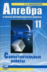 Алгебра и начала математического анализа. 11 класс. Самостоятельные работы. Александрова Л.А. 2009