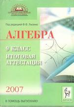 Алгебра. 9 класс. Пособие для самостоятельной подготовки к итоговой аттестации 2007. Лысенко Ф.Ф., 2007