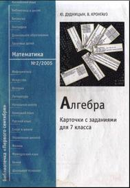 Алгебра: Карточки с заданиями для 7 класса, Дудницын Ю., Кронгауз В., 2005.