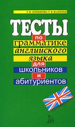 Тесты по грамматике английского языка для школьников и абитуриентов - Борисенко Т. И., Валентей Т. В.