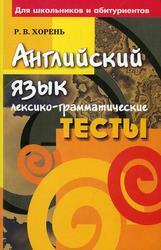 Английский язык, Лексико-грамматические тесты, Хорень Р.В., 2008