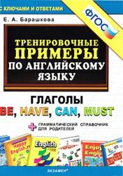 Тренировочные примеры по английскому языку, Глаголы be, have, can, must, Барашкова E.А., 2015