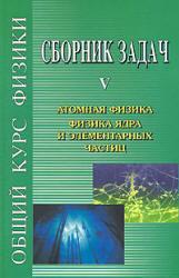 Сборник задач по общему курсу физики - в 5-ти книгах - книга 5 - Атомная физика. Физика ядра и элементарных частиц - Сивухин Д.В., Гинзбург В.Л., Левин Л.М, Рабинович М.С.