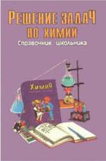 Решение задач по химии - Справочник школьника - Берман Н.И.