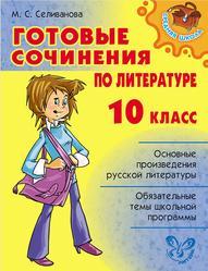 Готовые сочинения по литературе, 10 класс, Селиванова М.С., 2011