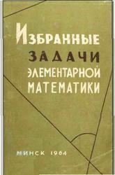 Избранные задачи элементарной математики. Платонов В., Арлюк К., Зарецкий В., Метельский Н., Тутаев Л. 1964