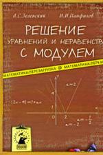 Решение уравнений и неравенств с модулем. Зеленский А.С., Панфилов И.И., 2009