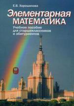 Элементарная математика. Учебное пособие для старшеклассников и абитуриентов. Часть 1. Хорошилова Е.В., 2010