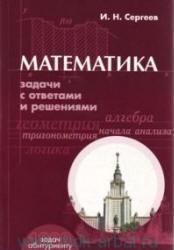 Математика, Задачи с ответами и решениями, Пособие для поступающих в ВУЗы, Сергеев И.Н., 2004