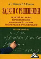 Задачи по высшей математике, теории вероятностей, математической статистике, математическому программированию с решениями, Шапкин А.С, Ша