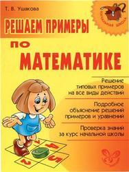 Решаем примеры по математике, Ушакова Т.В., 2008