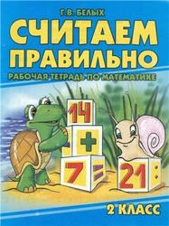 Считаем правильно, 2 класс, Рабочая тетрадь по математике, Белых Г.В., 2010