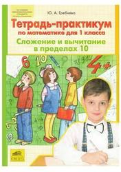 Тетрадь-практикум по математике для 1 класса, Сложение и вычитание в пределах 10, Гребнева Ю.А., 2013