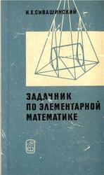 Задачник по элементарной математике, Сивашинский И.Х., 1966