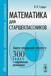 Математика для старшеклассников, Задачи повышенной сложности, 300 задач с подробными решениями, Супрун В.П.