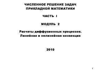 Численное решение задач прикладной математики, часть 1, модуль 2, расчеты диффузионных процессов, линейная и нелинейная конвекция, 2010