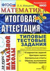 Математика, Итоговая аттестация, Типовые тестовые задания за курс начальной школы, Иляшенко Л.А., 2016