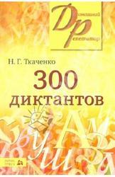300 диктантов для поступающих в ВУЗы, Ткаченко Н.Г., 2011