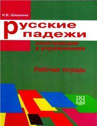 Русские падежи, Конструкции в упражнениях, Рабочая тетрадь, Шишкина И.В., 2010