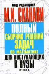 Полный сборник решений задач по математике для поступающих в ВУЗы, Группа А, Сканави М.И., 2012