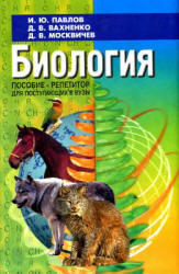 Биология, Пособие-репетитор для поступающих в ВУЗы. Павлов И.Ю., Вахненко Д.В., Москвичёв Д.В., 2005