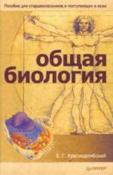 Общая биология, Пособие для старшеклассников и поступающих в ВУЗы, Краснодембский Е.Г., 2008