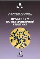 Практикум по ветеринарной генетике, Жигачев А.В., Уколов П.И., Шараськина О.Г., 2012