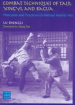Combat Techniques of Taiji, Xingyi, and Bagua - Principles and Practices of Internal Martial Arts - Lu Shengli.