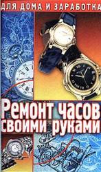 Ремонт часов своими руками, Пособие для начинающего мастера, Солнцев Г., 2001