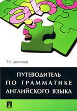Путеводитель по грамматике английского языка - Цветкова Т.К.