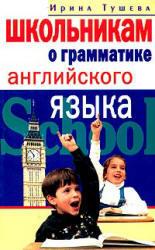 Школьникам о грамматике английского языка, Тушева И.И., 2004