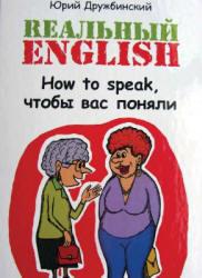 Реальный English, How to speak, чтобы вас поняли, Дружбинский Ю., 2013