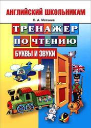 Английский школьникам, Тренажер по чтению, Буквы и звуки, Матвеев С.А.